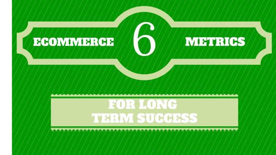6 Ecommerce Metrics Critical to Long Term Success